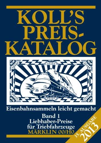 Koll's Preiskatalog: Märklin 00/H0, Ausgabe 2013, Band 1 Liebhaberpreise für Triebfahrzeuge Eisenbahnsammeln leicht gemacht