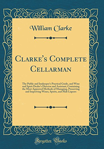 Clarke's Complete Cellarman: The Public and Innkeeper's Practical Guide, and Wine and Spirit Dealer's Director and Assistant; Containing the Most ... Spirits, and Malt Liquors (Classic Reprint) by William Clarke Sir
