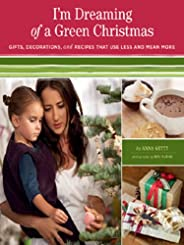 I'm Dreaming of a Green Christmas: Gifts, Decorations, and Recipes that Use Less and Mean More
