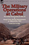 The Military Operations at Cabul-the Kabul Insurrection of 1841-42 and Rough Notes During Imprisonment in Affghanistan 1843, Vincent Eyre, 0857065904