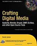 Crafting Digital Media: Audacity, Blender, Drupal, GIMP, Scribus, and other Open Source Tools (Expert's Voice in Open Source), Daniel James, 1430218878