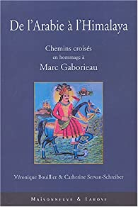 De l'Arabie à l'Himalaya : Chemins croisés en hommage à Marc Gaborieau par Véronique Bouillier