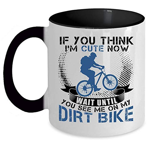 Funny Dirt Bikers Coffee Mug, If You Think I'm Cute Now Wait Until You See Me On My Dirt Bike Accent Mug (Accent Mug - Black)