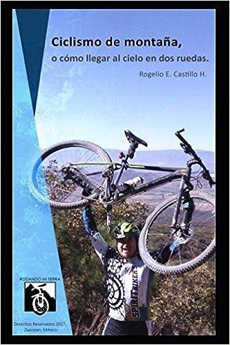 Ciclismo de montaña, o cómo llegar al cielo en dos ruedas: Rodando mi tierra (Spanish Edition) (Spanish)