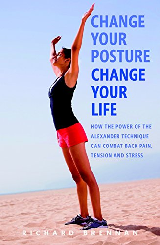 Change Your Posture, Change Your Life: How the Power of the Alexander Technique Can Combat Back Pain, Tension and Stress ()