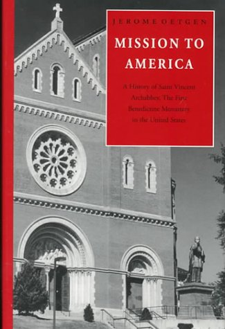 Mission to America: A History of Saint Vincent Archabbey, the First Benedictine Monastery in the United States