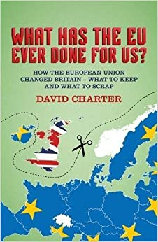 What Has The EU Ever Done for Us? How the European Union changed Britain - what to keep and what to scrap