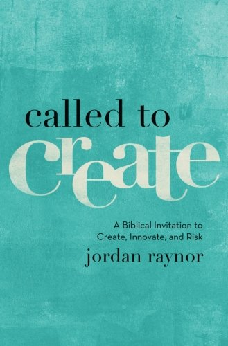 Called to Create: A Biblical Invitation to Create, Innovate, and Risk