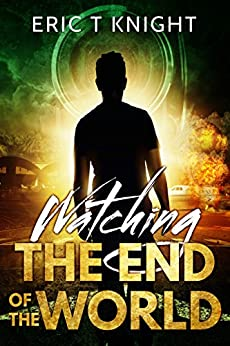 Watching the End of the World: A Thriller by [Knight, Eric T]