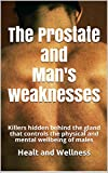 The Prostate and Man's weaknesses: Killers hidden behind the gland that controls the physical and mental wellbeing of males (Italian Edition)