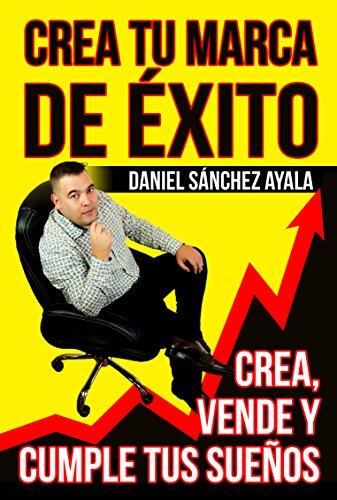 Descargar Libro Crea Tu Marca De Éxito: Crea, Vende Y Cumple Tus Sueños Daniel Sánchez Ayala