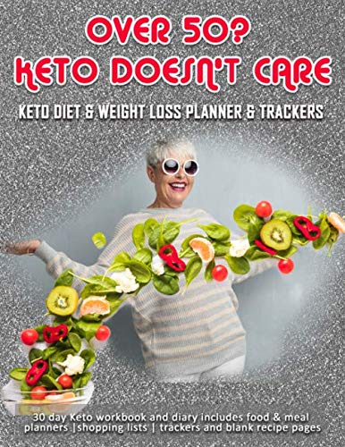Over 50? Keto Doesn't Care: Keto Diet & Weight Loss Planner & Trackers: 30 day Keto workbook and diary includes food & meal planners |shopping lists | trackers and blank recipe pages