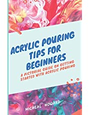 ACRYLIC POURING TIPS FOR BEGINNERS: A Pictorial Guide On Getting Started With Acrylic Pouring (Acrylic pouring recipes, supplies, medium, tips and tricks)