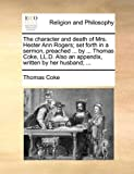 The Character and Death of Mrs Hester Ann Rogers; Set Forth in a Sermon, Preached by Thomas Coke, Ll D Also an Appendix, Written by Her Husb, Thomas Coke, 1170009417