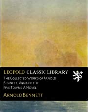 The Collected Works of Arnold Bennett. Anna of the Five Towns: A Novel