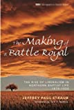 img - for The Making of a Battle Royal: The Rise of Liberalism in Northern Baptist Life, 1870 1920 (Monographs in Baptist History) book / textbook / text book