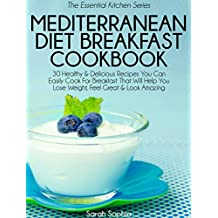 Mediterranean Diet Breakfast Cookbook: 30 Healthy & Delicious Recipes You Can Easily Cook For Breakfast That Will Help You Lose Weight, Feel Great & Look ... (The Essential Kitchen Series Book 33)