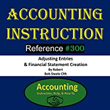 Accounting Instruction: Reference #300: Adjusting Entries & Financial Statement Creation Audiobook by Bob Steele CPA Narrated by Bob Steele CPA
