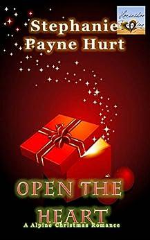 Open The Heart - Alpine Christmas Romance (Alpine Romance Book 1) by [Hurt, Stephanie]