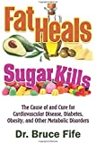 Fat Heals, Sugar Kills: The Cause of and Cure to Cardiovascular Disease, Diabetes, Obesity, and Other Metabolic…