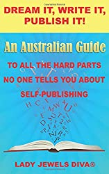 Dream It, Write It, Publish It!: An Australian Guide To All The Hard Parts No One Tells You About Self-Publishing