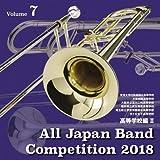 全日本吹奏楽コンクール2018 高等学校編II<Vol.7>