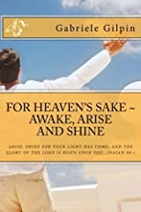 For Heaven's Sake - Awake, Arise and Shine: Arise, Shine for your light has come, and the glory of the Lord has risen upon you...Isaiah 60:1 by Gabriele Gilpin (2015-03-11) Paperback