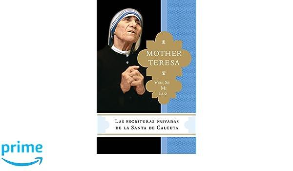 Ven, Se Mi Luz: Las Escrituras Privadas de La Santa de Calcuta: Amazon.es: Madre Teresa, Brian Kolodiejchuk: Libros