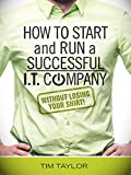 How to Start and Run a Successful I.T. Company Without Losing Your Shirt