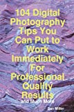 104 Digital Photography Tips You Can Put to Work Immediately for Professional Quality Results - and Much More, Dan Miller, 1742442404