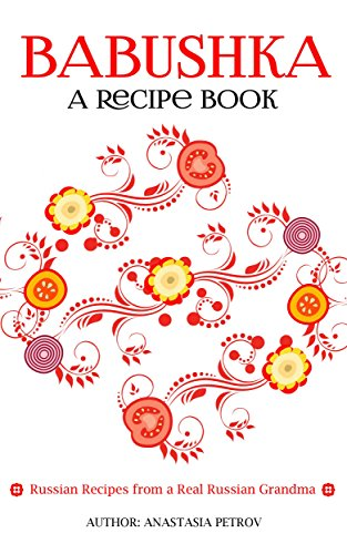 Babushka: Russian Recipes from a Real Russian Grandma: Real Russian Food & Ukrainian Food (Russian food, Russian recipes, Ukrainian food, Polish recipes) by Anastasia Petrov