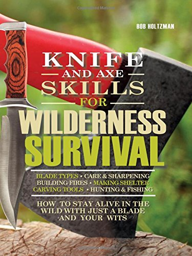 Knife and Axe Skills for Wilderness Survival: How to survive in the woods with a knife, an axe, and your wits (Knife And Axe Skills For Wilderness Survival)