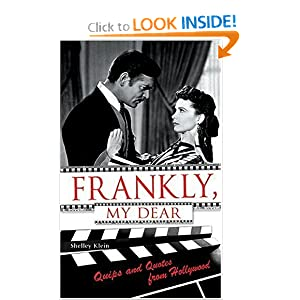 Frankly, My Dear: Quips and Quotes from Hollywood Shelley Klein