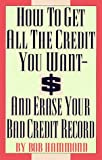 How to Get All the Credit You Want and Erase Your Bad Credit Record, Bob Hammond, 0806513977