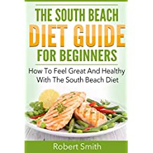 South Beach Diet: The South Beach Diet Guide For Beginners: How To Feel Great And Healthy With The South Beach Diet