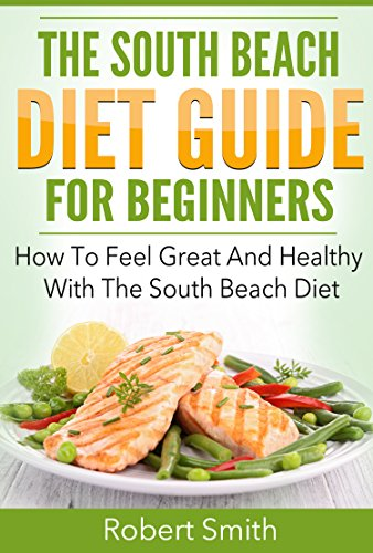 (South Beach Diet: The South Beach Diet Guide For Beginners: How To Feel Great And Healthy With The South Beach Diet)