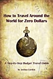 How to Travel Around the World for Zero Dollars: A Step-by-Step Budget Travel Guide
