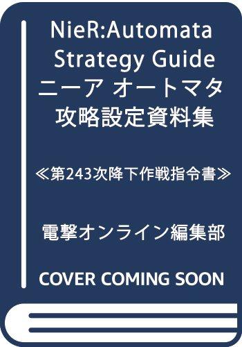 NieR:Automata Strategy Guide ニーア オートマタ 攻略設定資料集 ≪第243次降下作戦指令書≫