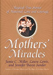 Mothers' Miracles: Magical True Stories Of Maternal Love And Courage