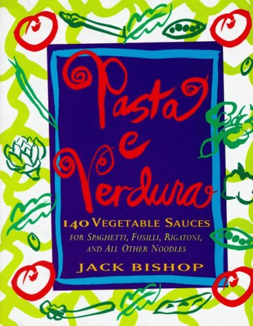 Pasta e Verdura: 140 Vegetable Sauces for Spaghetti, Fusilli, Rigatoni, and All Other Noodles by Jack Bishop