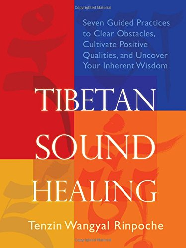 Tibetan Sound Healing: Seven Guided Practices To Clear Obstacles, Cultivate Positive Qualities, And Uncover Your Inherent Wisdom
