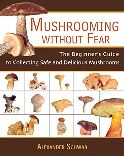 Mushrooming without Fear: The Beginner's Guide to Collecting Safe and Delicious Mushrooms by Alexander Schwab