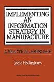Implementing an Information Strategy in Manufacture : A Practical Approach, Hollingum, Jack, 3662301903