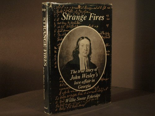 Strange fires;: The true story of John Wesley's love affair in Georgia