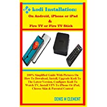 KODI INSTALLATION: On Android, iPhone or iPad & Fire TV or Fire TV Stick: 100% Simplified Guide With Pictures On How To Download, Install, Upgrade Kodi ... Latest Version, Configure Kodi To Watch..