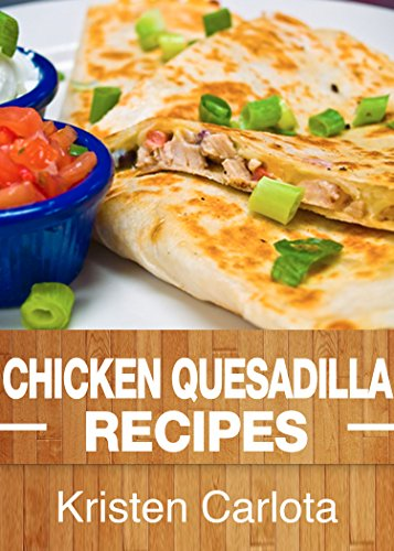 Chicken Quesadilla Recipes: From the Traditional to the Gourmet by [Carlota, Kristen]
