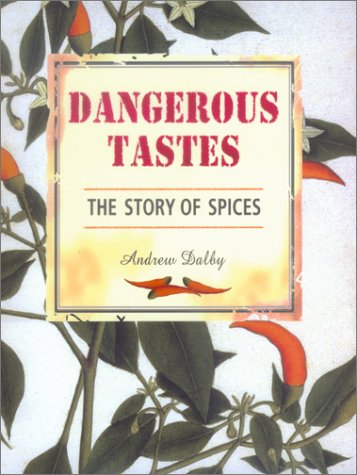 Dangerous Tastes: The Story of Spices (California Studies in Food and Culture)