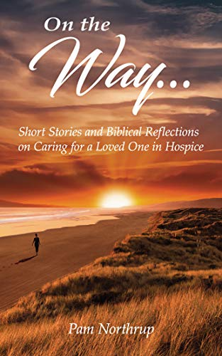 On the Way: Short Stories and Biblical Reflections on Caring for a Loved One in Hospice