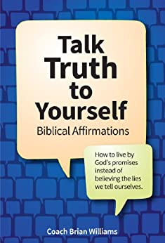 Talk Truth to Yourself: Biblical Affirmations for How to live by God's promises instead of believing the lies we tell ourselves (Better Life Tools Book 1) by [Williams, Brian]