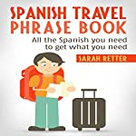 Spanish Travel Phrase Book: All the Spanish You Need to Get What You Need | Sarah Retter, Spanish Dictionary